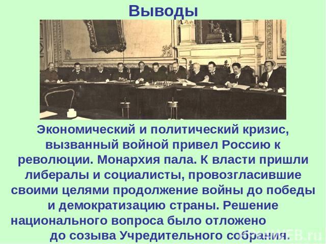 Выводы Экономический и политический кризис, вызванный войной привел Россию к революции. Монархия пала. К власти пришли либералы и социалисты, провозгласившие своими целями продолжение войны до победы и демократизацию страны. Решение национального во…