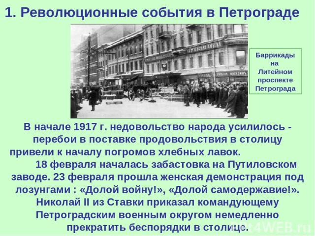 1. Революционные события в Петрограде В начале 1917 г. недовольство народа усилилось - перебои в поставке продовольствия в столицу привели к началу погромов хлебных лавок. 18 февраля началась забастовка на Путиловском заводе. 23 февраля прошла женск…