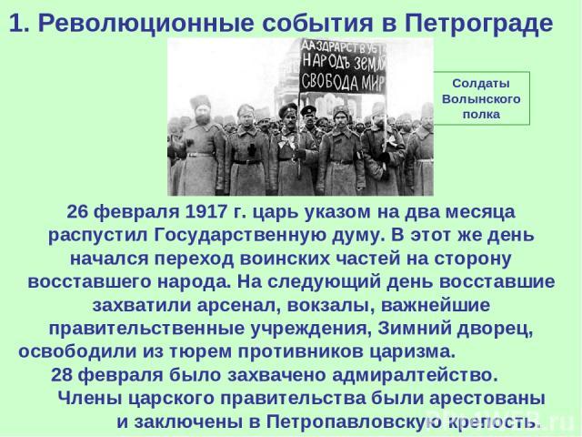 1. Революционные события в Петрограде 26 февраля 1917 г. царь указом на два месяца распустил Государственную думу. В этот же день начался переход воинских частей на сторону восставшего народа. На следующий день восставшие захватили арсенал, вокзалы,…