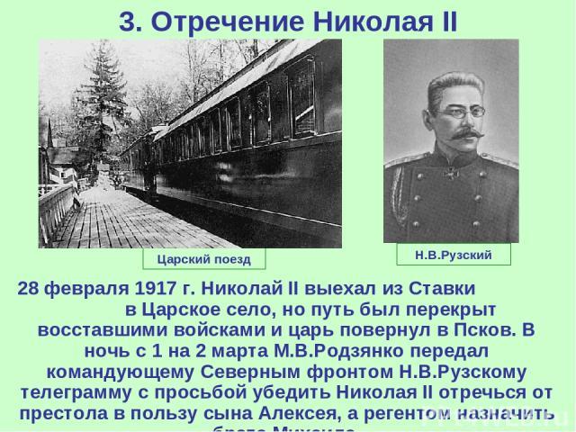 3. Отречение Николая II 28 февраля 1917 г. Николай II выехал из Ставки в Царское село, но путь был перекрыт восставшими войсками и царь повернул в Псков. В ночь с 1 на 2 марта М.В.Родзянко передал командующему Северным фронтом Н.В.Рузскому телеграмм…