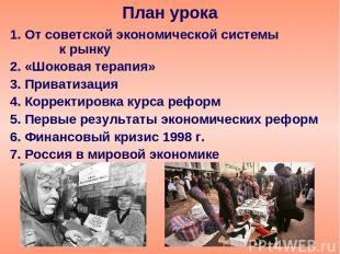 1. От советской экономической системы к рынку 2. «Шоковая терапия» 3. Приватизац