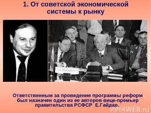 1. От советской экономической системы к рынку Ответственным за проведение програ