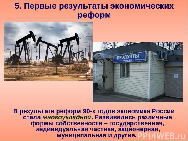 5. Первые результаты экономических реформ В результате реформ 90-х годов экономика России стала многоукладной. Развивались различные формы собственности – государственная, индивидуальная частная, акционерная, муниципальная и другие.