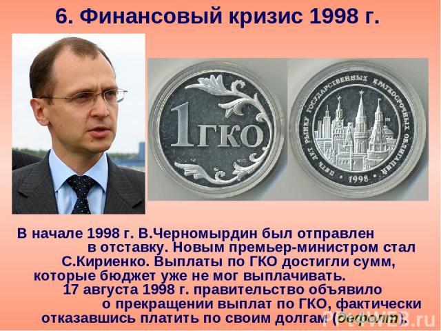 6. Финансовый кризис 1998 г. В начале 1998 г. В.Черномырдин был отправлен в отставку. Новым премьер-министром стал С.Кириенко. Выплаты по ГКО достигли сумм, которые бюджет уже не мог выплачивать. 17 августа 1998 г. правительство объявило о прекращен…