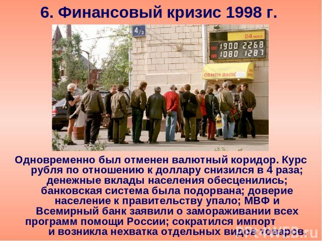 6. Финансовый кризис 1998 г. Одновременно был отменен валютный коридор. Курс рубля по отношению к доллару снизился в 4 раза; денежные вклады населения обесценились; банковская система была подорвана; доверие население к правительству упало; МВФ и Вс…