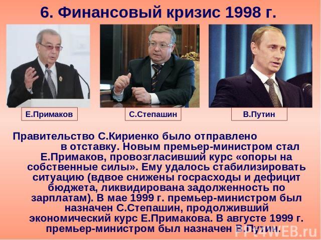 6. Финансовый кризис 1998 г. Правительство С.Кириенко было отправлено в отставку. Новым премьер-министром стал Е.Примаков, провозгласивший курс «опоры на собственные силы». Ему удалось стабилизировать ситуацию (вдвое снижены госрасходы и дефицит бюд…