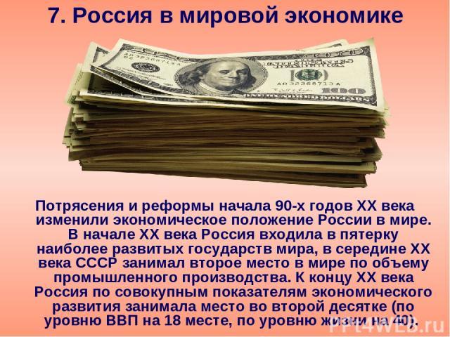 7. Россия в мировой экономике Потрясения и реформы начала 90-х годов ХХ века изменили экономическое положение России в мире. В начале ХХ века Россия входила в пятерку наиболее развитых государств мира, в середине ХХ века СССР занимал второе место в …