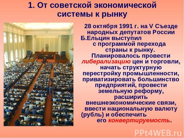 1. От советской экономической системы к рынку 28 октября 1991 г. на V Съезде народных депутатов России Б.Ельцин выступил с программой перехода страны к рынку. Планировалось провести либерализацию цен и торговли, начать структурную перестройку промыш…