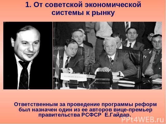1. От советской экономической системы к рынку Ответственным за проведение программы реформ был назначен один из ее авторов вице-премьер правительства РСФСР Е.Гайдар.