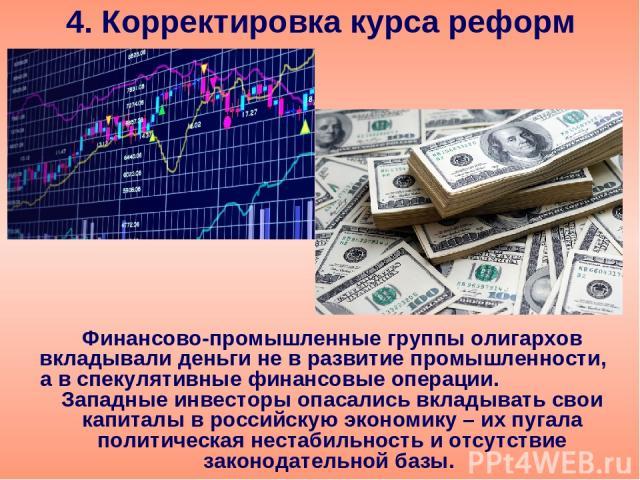 4. Корректировка курса реформ Финансово-промышленные группы олигархов вкладывали деньги не в развитие промышленности, а в спекулятивные финансовые операции. Западные инвесторы опасались вкладывать свои капиталы в российскую экономику – их пугала пол…
