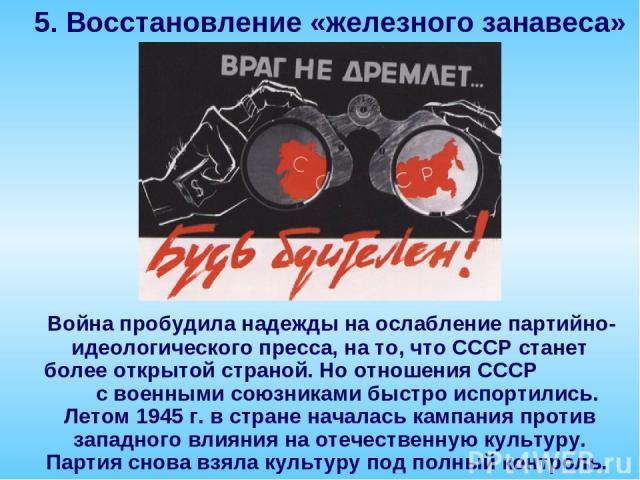 Война пробудила надежды на ослабление партийно-идеологического пресса, на то, что СССР станет более открытой страной. Но отношения СССР с военными союзниками быстро испортились. Летом 1945 г. в стране началась кампания против западного влияния на от…
