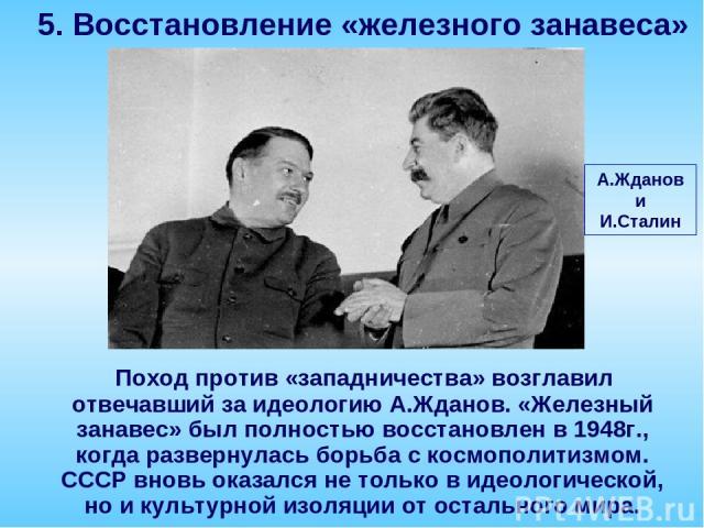 Поход против «западничества» возглавил отвечавший за идеологию А.Жданов. «Железный занавес» был полностью восстановлен в 1948г., когда развернулась борьба с космополитизмом. СССР вновь оказался не только в идеологической, но и культурной изоляции от…
