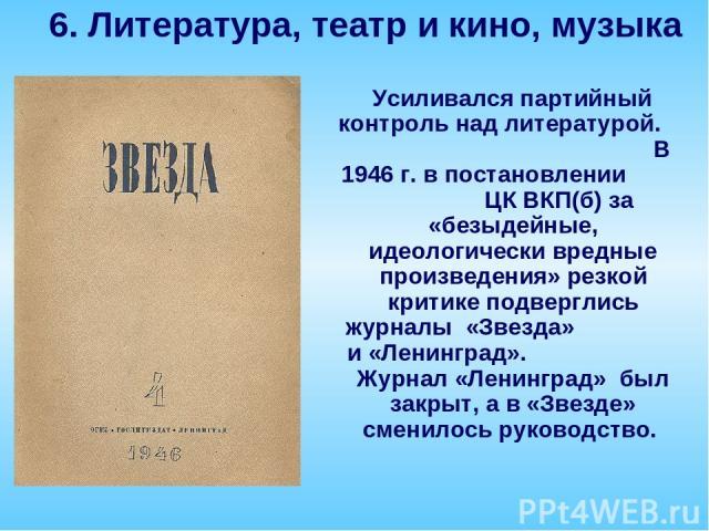 Усиливался партийный контроль над литературой. В 1946 г. в постановлении ЦК ВКП(б) за «безыдейные, идеологически вредные произведения» резкой критике подверглись журналы «Звезда» и «Ленинград». Журнал «Ленинград» был закрыт, а в «Звезде» сменилось р…