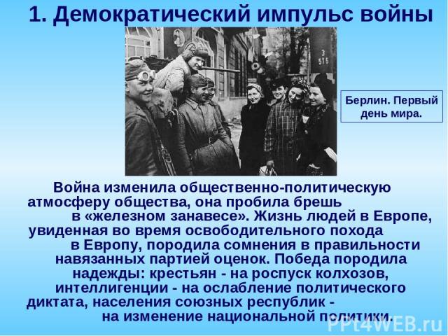 Война изменила общественно-политическую атмосферу общества, она пробила брешь в «железном занавесе». Жизнь людей в Европе, увиденная во время освободительного похода в Европу, породила сомнения в правильности навязанных партией оценок. Победа породи…