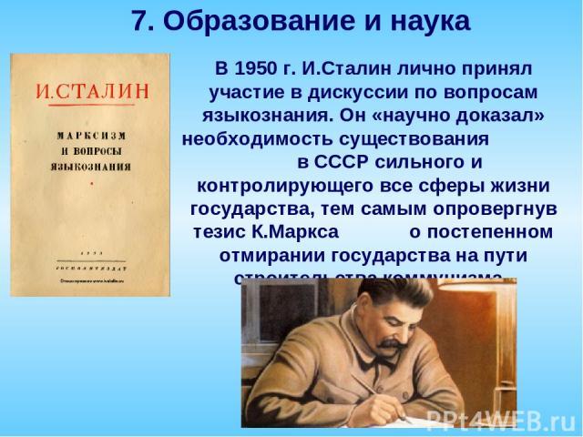 В 1950 г. И.Сталин лично принял участие в дискуссии по вопросам языкознания. Он «научно доказал» необходимость существования в СССР сильного и контролирующего все сферы жизни государства, тем самым опровергнув тезис К.Маркса о постепенном отмирании …