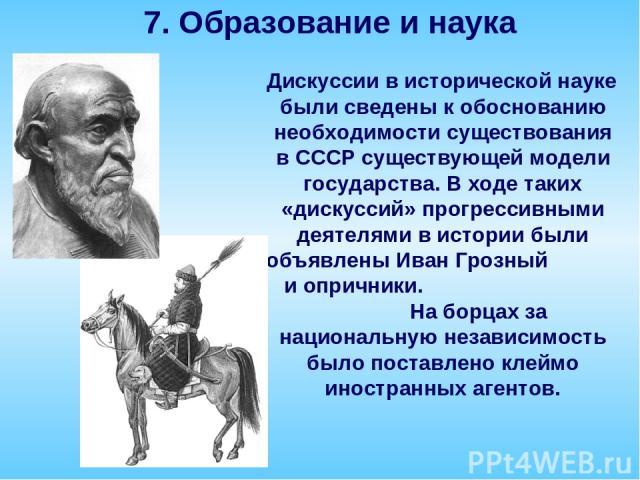 Дискуссии в исторической науке были сведены к обоснованию необходимости существования в СССР существующей модели государства. В ходе таких «дискуссий» прогрессивными деятелями в истории были объявлены Иван Грозный и опричники. На борцах за националь…