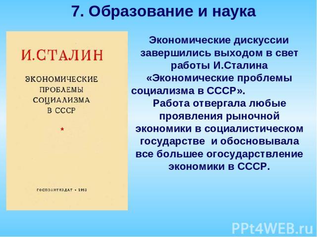 Экономические дискуссии завершились выходом в свет работы И.Сталина «Экономические проблемы социализма в СССР». Работа отвергала любые проявления рыночной экономики в социалистическом государстве и обосновывала все большее огосударствление экономики…