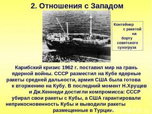 2. Отношения с Западом Карибский кризис 1962 г. поставил мир на грань ядерной во
