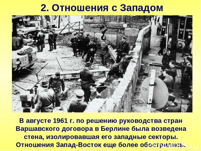 2. Отношения с Западом В августе 1961 г. по решению руководства стран Варшавского договора в Берлине была возведена стена, изолировавшая его западные секторы. Отношения Запад-Восток еще более обострились.