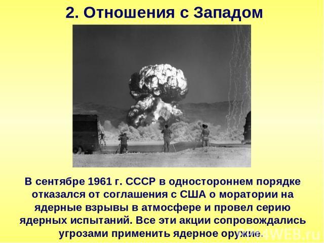 2. Отношения с Западом В сентябре 1961 г. СССР в одностороннем порядке отказался от соглашения с США о моратории на ядерные взрывы в атмосфере и провел серию ядерных испытаний. Все эти акции сопровождались угрозами применить ядерное оружие.