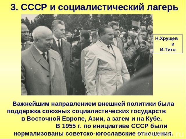 3. СССР и социалистический лагерь Важнейшим направлением внешней политики была поддержка союзных социалистических государств в Восточной Европе, Азии, а затем и на Кубе. В 1955 г. по инициативе СССР были нормализованы советско-югославские отношения.…