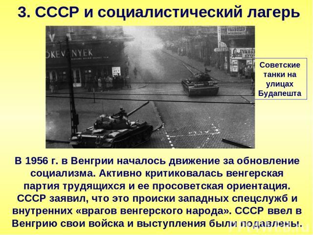 3. СССР и социалистический лагерь В 1956 г. в Венгрии началось движение за обновление социализма. Активно критиковалась венгерская партия трудящихся и ее просоветская ориентация. СССР заявил, что это происки западных спецслужб и внутренних «врагов в…