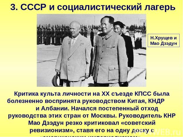 3. СССР и социалистический лагерь Критика культа личности на ХХ съезде КПСС была болезненно воспринята руководством Китая, КНДР и Албании. Начался постепенный отход руководства этих стран от Москвы. Руководитель КНР Мао Дзэдун резко критиковал «сове…