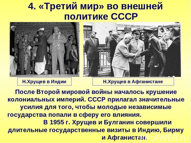 4. «Третий мир» во внешней политике СССР После Второй мировой войны началось крушение колониальных империй. СССР прилагал значительные усилия для того, чтобы молодые независимые государства попали в сферу его влияния. В 1955 г. Хрущев и Булганин сов…