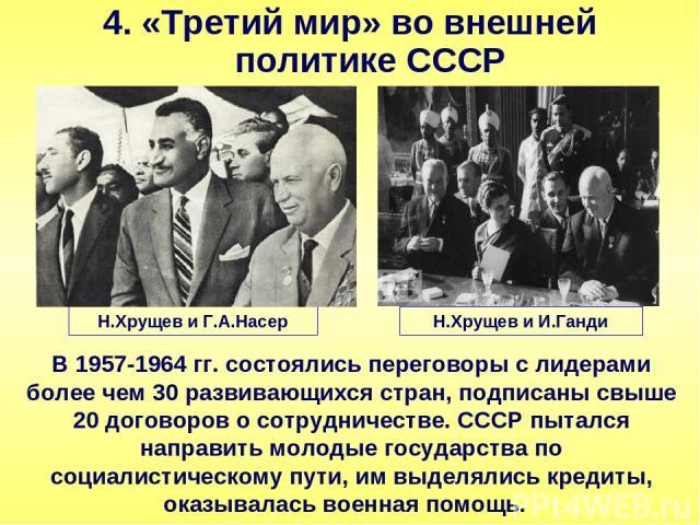 4. «Третий мир» во внешней политике СССР В 1957-1964 гг. состоялись переговоры с лидерами более чем 30 развивающихся стран, подписаны свыше 20 договоров о сотрудничестве. СССР пытался направить молодые государства по социалистическому пути, им выдел…