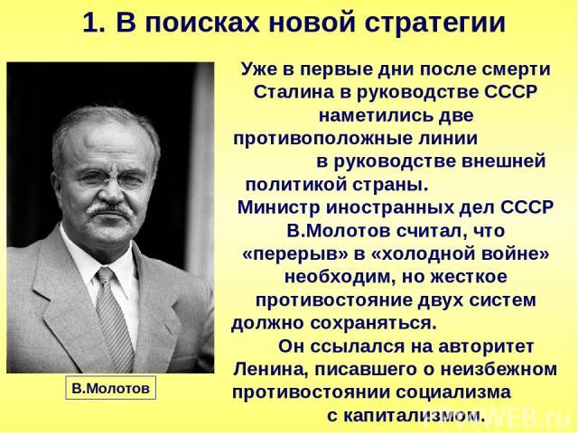 В поисках новой стратегии Уже в первые дни после смерти Сталина в руководстве СССР наметились две противоположные линии в руководстве внешней политикой страны. Министр иностранных дел СССР В.Молотов считал, что «перерыв» в «холодной войне» необходим…