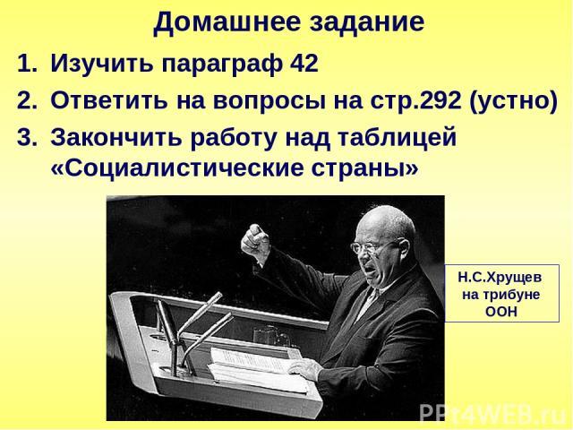 Изучить параграф 42 Ответить на вопросы на стр.292 (устно) Закончить работу над таблицей «Социалистические страны» Домашнее задание Н.С.Хрущев на трибуне ООН
