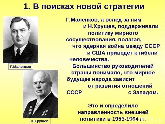 В поисках новой стратегии Г.Маленков, а вслед за ним и Н.Хрущев, поддерживали политику мирного сосуществования, полагая, что ядерная война между СССР и США приведет к гибели человечества. Большинство руководителей страны понимало, что мирное будущее…