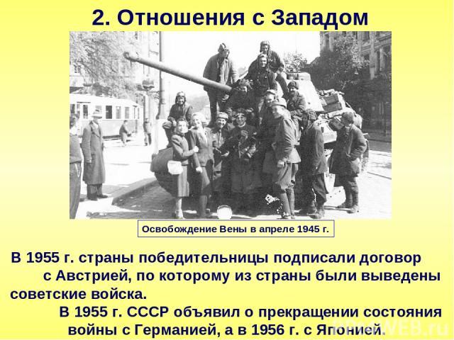 2. Отношения с Западом В 1955 г. страны победительницы подписали договор с Австрией, по которому из страны были выведены советские войска. В 1955 г. СССР объявил о прекращении состояния войны с Германией, а в 1956 г. с Японией. Освобождение Вены в а…