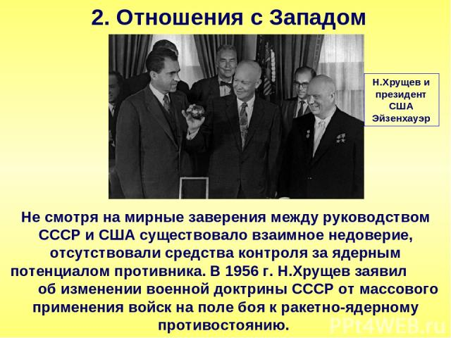 2. Отношения с Западом Не смотря на мирные заверения между руководством СССР и США существовало взаимное недоверие, отсутствовали средства контроля за ядерным потенциалом противника. В 1956 г. Н.Хрущев заявил об изменении военной доктрины СССР от ма…