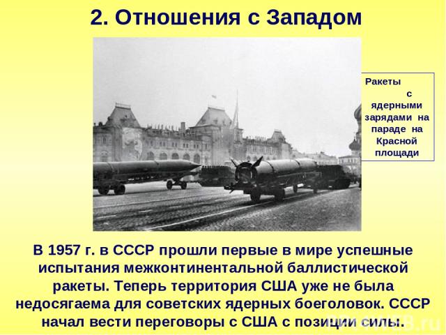 2. Отношения с Западом В 1957 г. в СССР прошли первые в мире успешные испытания межконтинентальной баллистической ракеты. Теперь территория США уже не была недосягаема для советских ядерных боеголовок. СССР начал вести переговоры с США с позиции сил…