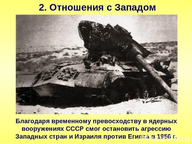 2. Отношения с Западом Благодаря временному превосходству в ядерных вооружениях СССР смог остановить агрессию Западных стран и Израиля против Египта в 1956 г.