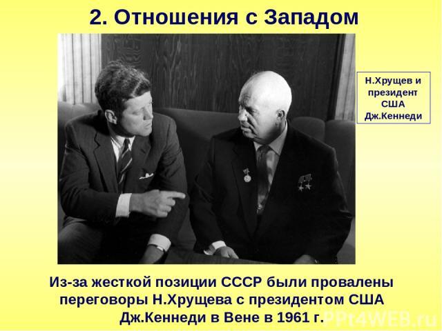 2. Отношения с Западом Из-за жесткой позиции СССР были провалены переговоры Н.Хрущева с президентом США Дж.Кеннеди в Вене в 1961 г. Н.Хрущев и президент США Дж.Кеннеди