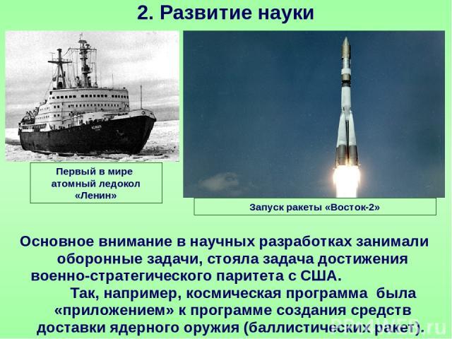 2. Развитие науки Основное внимание в научных разработках занимали оборонные задачи, стояла задача достижения военно-стратегического паритета с США. Так, например, космическая программа была «приложением» к программе создания средств доставки ядерно…