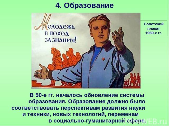 4. Образование Советский плакат 1960-х гг. В 50-е гг. началось обновление системы образования. Образование должно было соответствовать перспективам развития науки и техники, новых технологий, переменам в социально-гуманитарной сфере.