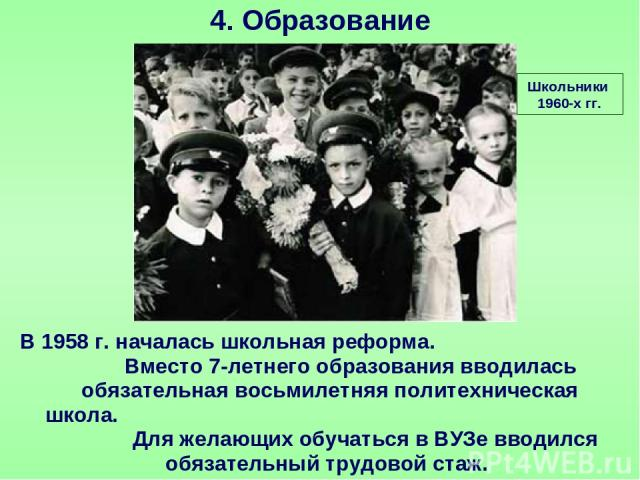 4. Образование Школьники 1960-х гг. В 1958 г. началась школьная реформа. Вместо 7-летнего образования вводилась обязательная восьмилетняя политехническая школа. Для желающих обучаться в ВУЗе вводился обязательный трудовой стаж.