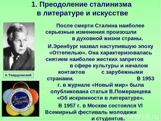 После смерти Сталина наиболее серьезные изменения произошли в духовной жизни страны. И.Эренбург назвал наступившую эпоху «Оттепелью». Она характеризовалась снятием наиболее жестких запретов в сфере культуры и началом контактов с зарубежными странами…