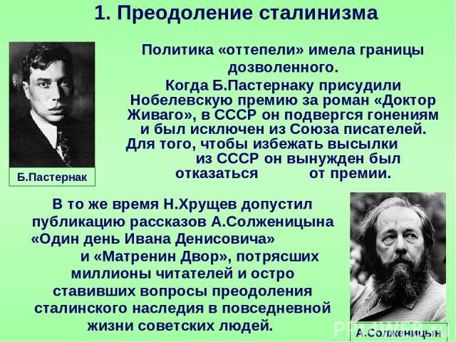 Политика «оттепели» имела границы дозволенного. Когда Б.Пастернаку присудили Нобелевскую премию за роман «Доктор Живаго», в СССР он подвергся гонениям и был исключен из Союза писателей. Для того, чтобы избежать высылки из СССР он вынужден был отказа…
