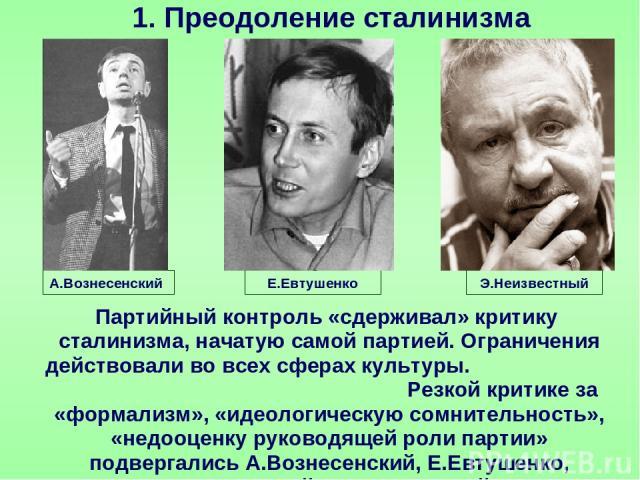 Преодоление сталинизма А.Вознесенский Партийный контроль «сдерживал» критику сталинизма, начатую самой партией. Ограничения действовали во всех сферах культуры. Резкой критике за «формализм», «идеологическую сомнительность», «недооценку руководящей …