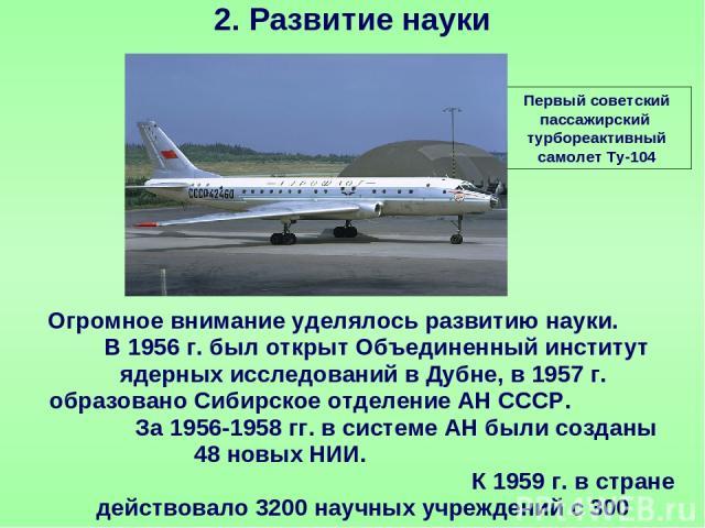 2. Развитие науки Первый советский пассажирский турбореактивный самолет Ту-104 Огромное внимание уделялось развитию науки. В 1956 г. был открыт Объединенный институт ядерных исследований в Дубне, в 1957 г. образовано Сибирское отделение АН СССР. За …
