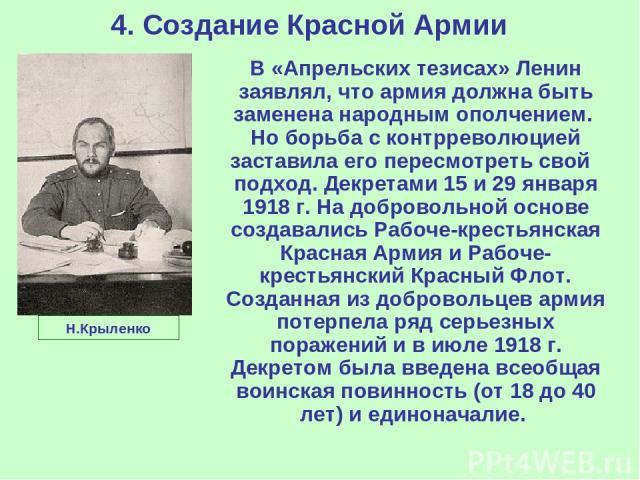 4. Создание Красной Армии В «Апрельских тезисах» Ленин заявлял, что армия должна быть заменена народным ополчением. Но борьба с контрреволюцией заставила его пересмотреть свой подход. Декретами 15 и 29 января 1918 г. На добровольной основе создавали…