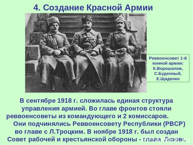 4. Создание Красной Армии В сентябре 1918 г. сложилась единая структура управления армией. Во главе фронтов стояли реввоенсоветы из командующего и 2 комиссаров. Они подчинялись Реввоенсовету Республики (РВСР) во главе с Л.Троцким. В ноябре 1918 г. б…