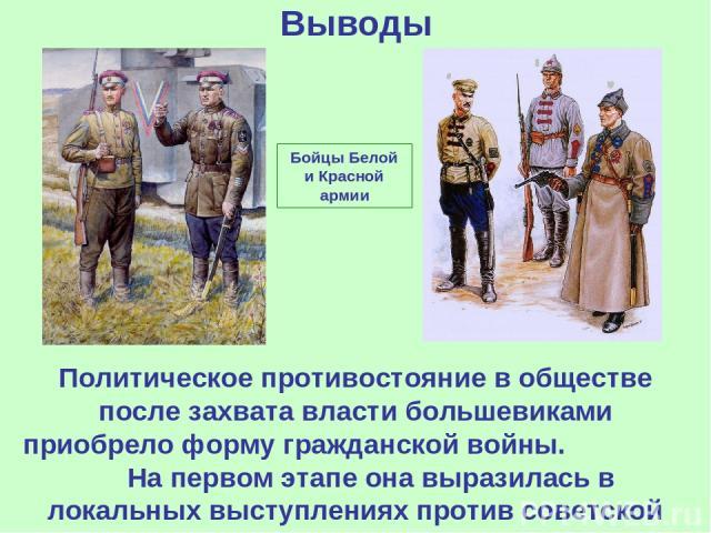 Выводы Политическое противостояние в обществе после захвата власти большевиками приобрело форму гражданской войны. На первом этапе она выразилась в локальных выступлениях против советской власти. Бойцы Белой и Красной армии
