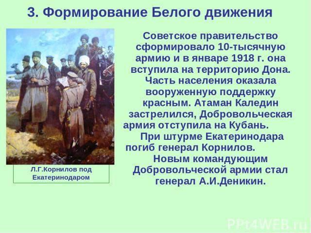 3. Формирование Белого движения Советское правительство сформировало 10-тысячную армию и в январе 1918 г. она вступила на территорию Дона. Часть населения оказала вооруженную поддержку красным. Атаман Каледин застрелился, Добровольческая армия отсту…