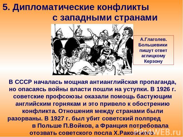 5. Дипломатические конфликты с западными странами В СССР началась мощная антианглийская пропаганда, но опасаясь войны власти пошли на уступки. В 1926 г. советские профсоюзы оказали помощь бастующим английским горнякам и это привело к обострению конф…