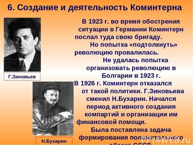 6. Создание и деятельность Коминтерна В 1923 г. во время обострения ситуации в Германии Коминтерн послал туда свою бригаду. Но попытка «подтолкнуть» революцию провалилась. Не удалась попытка организовать революцию в Болгарии в 1923 г. В 1926 г. Коми…